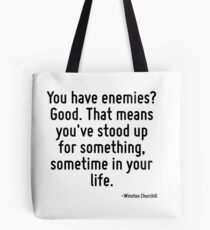 You have enemies? Good. That means you've stood up for something, sometime in your life. Tote Bag