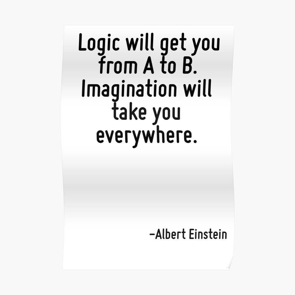 Logic Will Get You From A To B Imagination Will Take You Everywhere Art Print By Terrificpenguin Redbubble