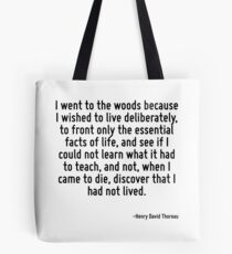 I went to the woods because I wished to live deliberately, to front only the essential facts of life, and see if I could not learn what it had to teach, and not, when I came to die, discover that I h Tote Bag