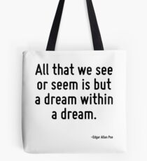 All that we see or seem is but a dream within a dream. Tote Bag