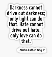 Darkness cannot drive out darkness; only light can do that. Hate cannot drive out hate; only love can do that. Sticker