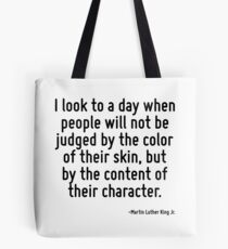 I look to a day when people will not be judged by the color of their skin, but by the content of their character. Tote Bag