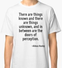 There are things known and there are things unknown, and in between are the doors of perception. Classic T-Shirt