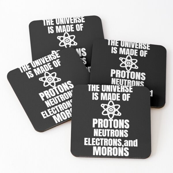 The Universe is Made of Protons, Neutrons, Electrons and Morons Coasters (Set of 4)