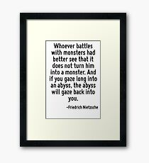 Whoever battles with monsters had better see that it does not turn him into a monster. And if you gaze long into an abyss, the abyss will gaze back into you. Framed Print