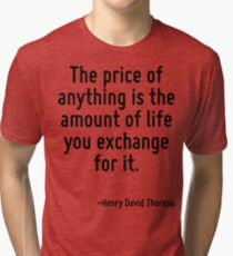 The price of anything is the amount of life you exchange for it. Tri-blend T-Shirt