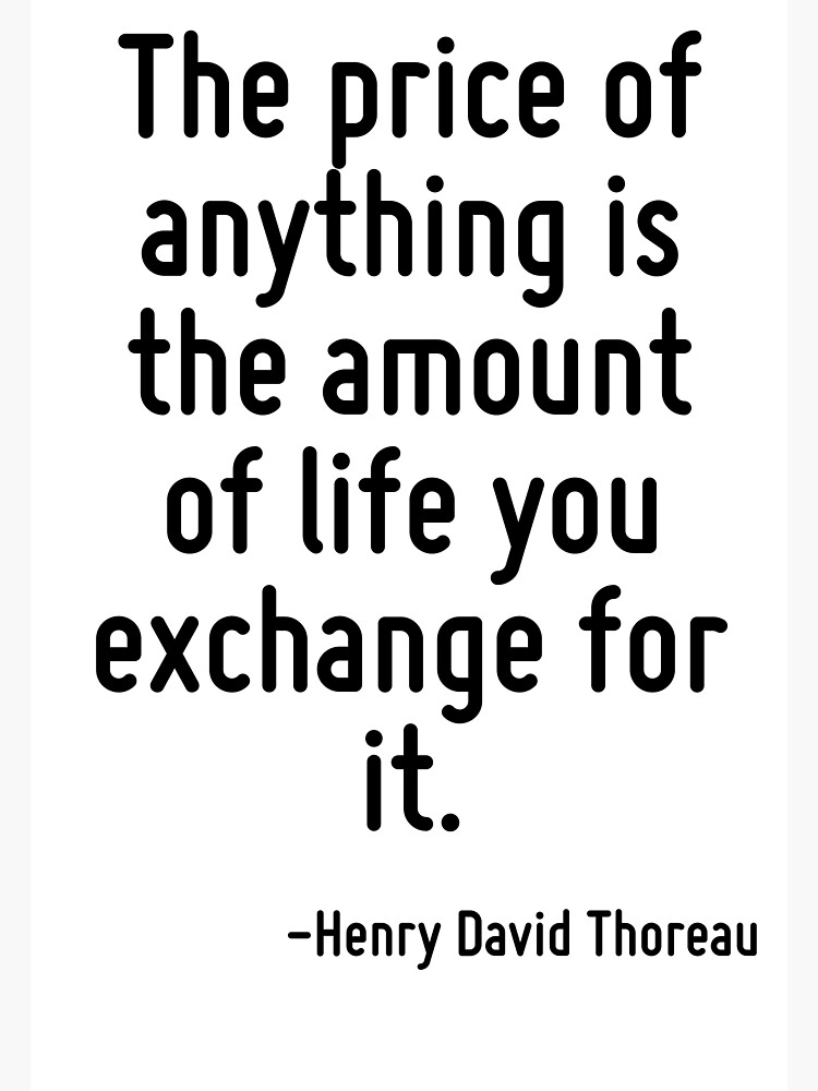 The price of anything is the amount of life you exchange for it. by TerrificPenguin