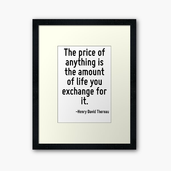 The price of anything is the amount of life you exchange for it. Framed Art Print
