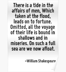 There is a tide in the affairs of men, Which taken at the flood, leads on to fortune. Omitted, all the voyage of their life is bound in shallows and in miseries. On such a full sea are we now afloat. Poster