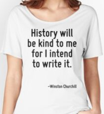History will be kind to me for I intend to write it. Women's Relaxed Fit T-Shirt