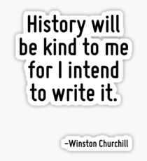 History will be kind to me for I intend to write it. Sticker