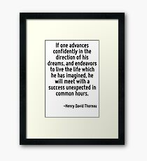 If one advances confidently in the direction of his dreams, and endeavors to live the life which he has imagined, he will meet with a success unexpected in common hours. Framed Print