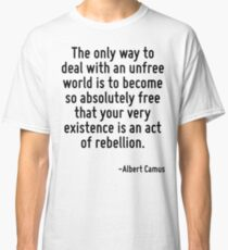 The only way to deal with an unfree world is to become so absolutely free that your very existence is an act of rebellion. Classic T-Shirt