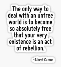The only way to deal with an unfree world is to become so absolutely free that your very existence is an act of rebellion. Sticker
