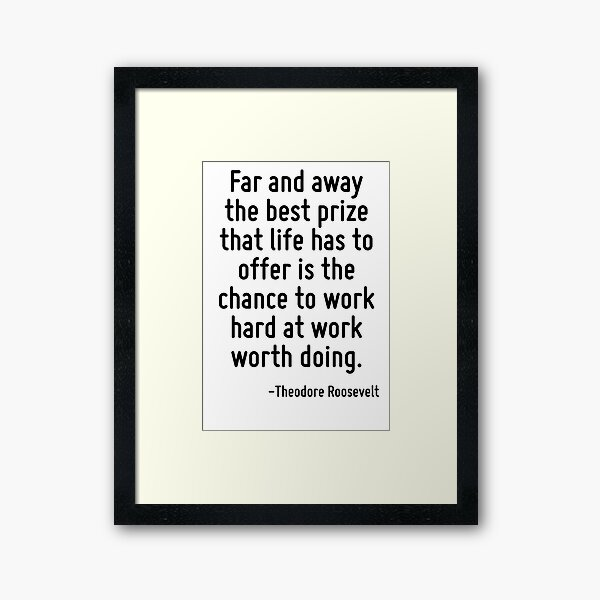 Far and away the best prize that life has to offer is the chance to work hard at work worth doing. Framed Art Print