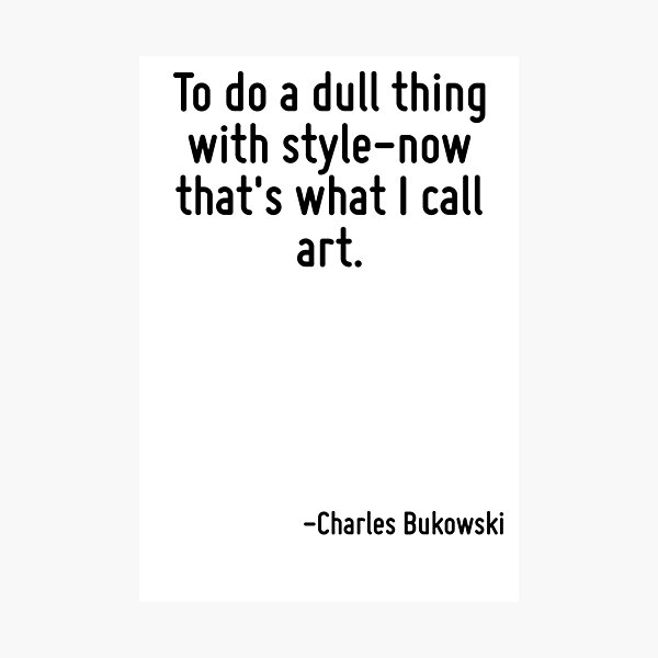 To do a dull thing with style-now that's what I call art. Photographic Print