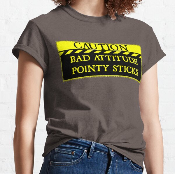 Caution--Bad Attitude, Pointy Sticks ... Classic T-Shirt