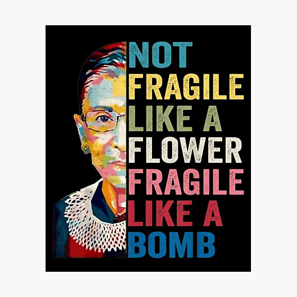 Not Fragile Like A Flower But A Bomb Ruth Ginsburg RBG Photographic Print