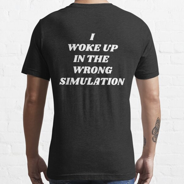 I WOKE UP IN THE WRONG SIMULATION Essential T-Shirt