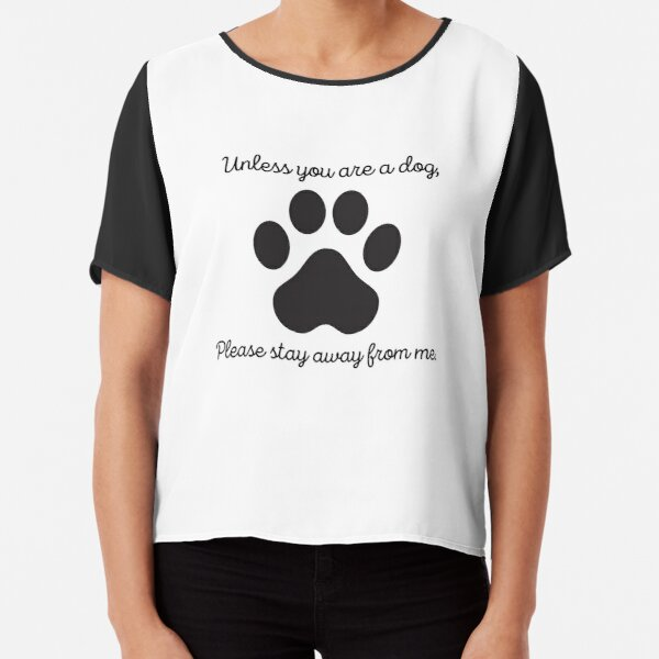 Unless you are a dog, please stay away from me. Chiffon Top