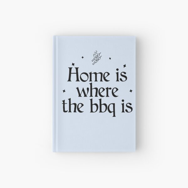 Home is where the BBQ or Barbecue is  Hardcover Journal