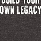 Build Your Own Legacy (White Font) by pixhunter