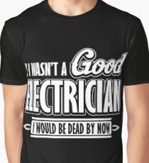 If I wasn't a good electrician I would be dead by now Graphic T-Shirt