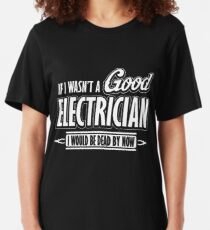If I wasn't a good electrician I would be dead by now Slim Fit T-Shirt