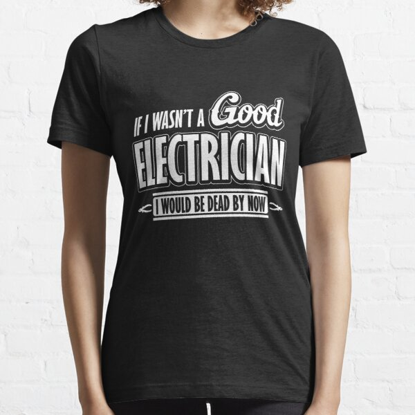 If I wasn't a good electrician I would be dead by now Essential T-Shirt