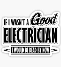 If I wasn't a good electrician I would be dead by now Sticker