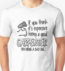 If you think it's expensive hiring a good carpenter try hiring a bad one! Unisex T-Shirt
