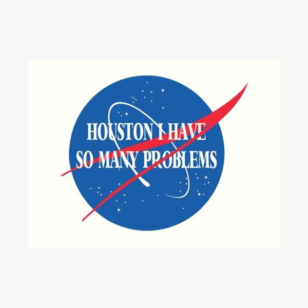Houston, I Have So Many Problems Art Print