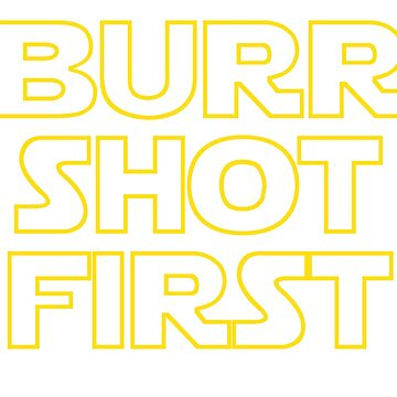Burr shot first by maestosos