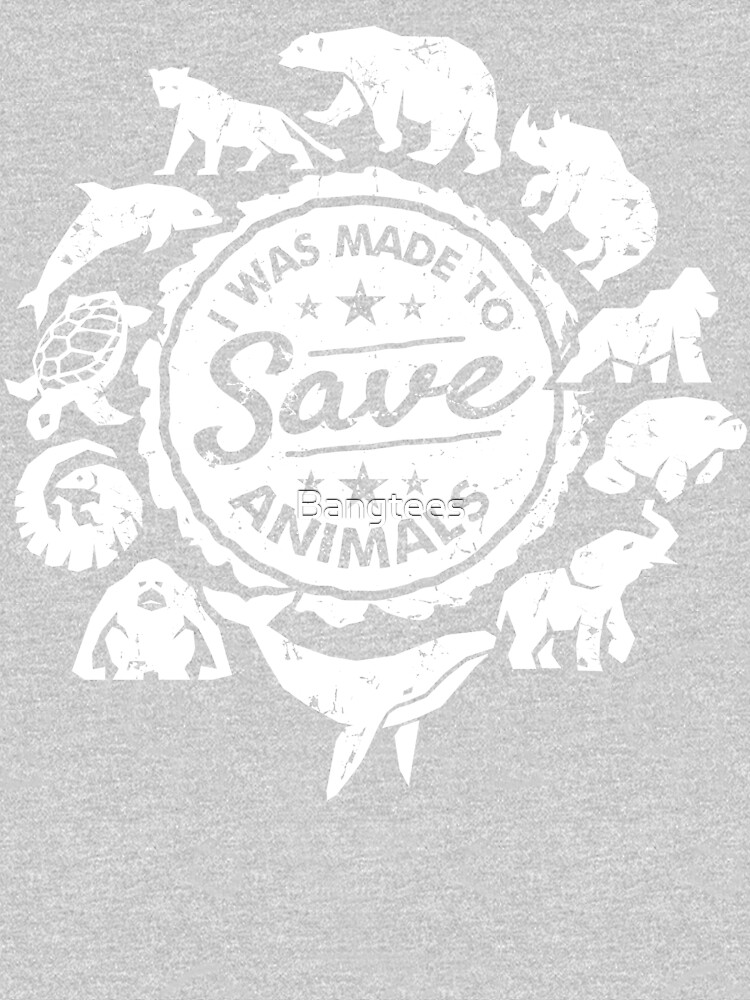 I Was Made To Save Animals - Endangered Animals by Bangtees