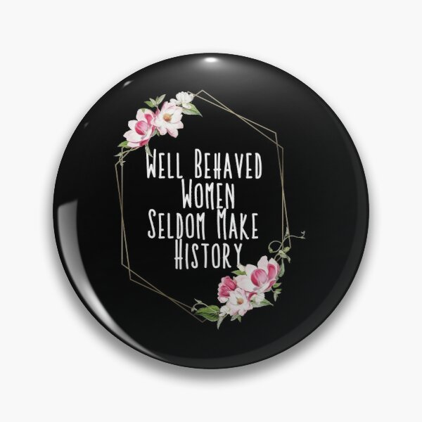 Well Behaved Women Seldom Make History Pin