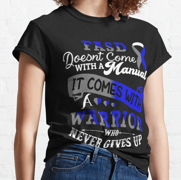Fetal Alcohol Spectrum Disorder FASD Doesnt Come With A Manual It Comes With A Warrior who Never Gives Up Classic T-Shirt