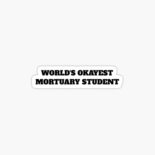 worlds okayest Mortuary Student mortician embalmer  Sticker