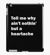 Tell Me Why Ain't Nothin' But A Heartache iPad Case/Skin