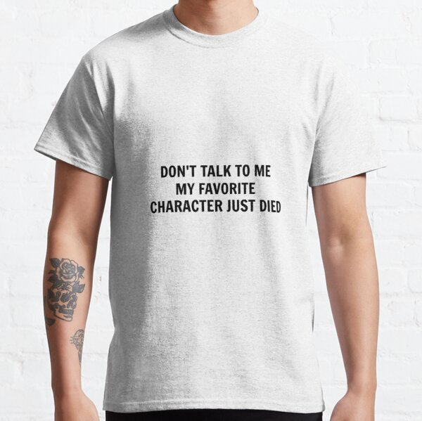 Don't Talk To Me My Favorite Character Just Died Classic T-Shirt