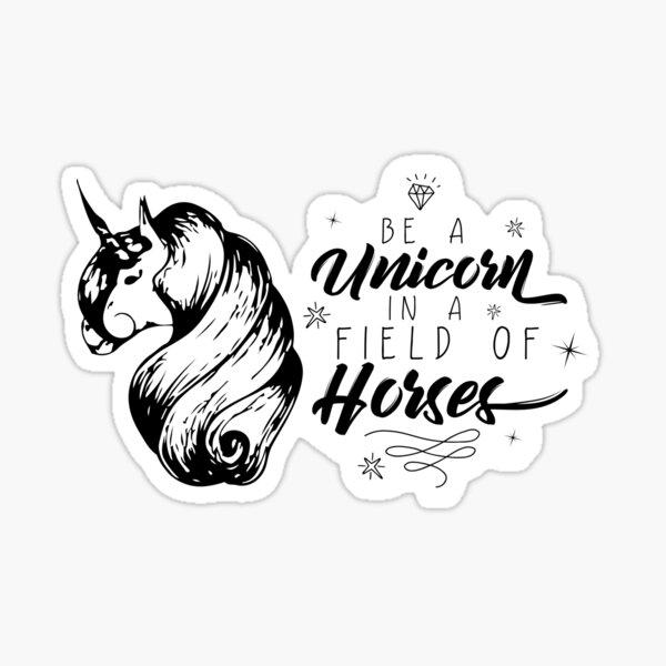 Be a unicorn in a field of horses Sticker