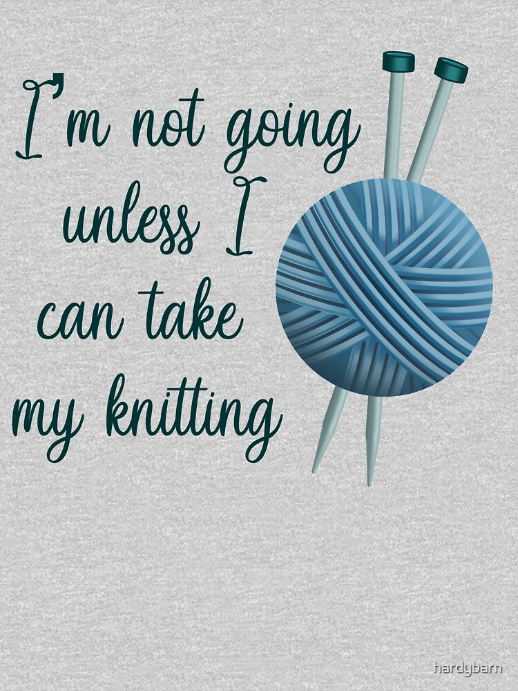 I'm Not Going Unless I Can Take My Knitting - Dark Version by hardybarn