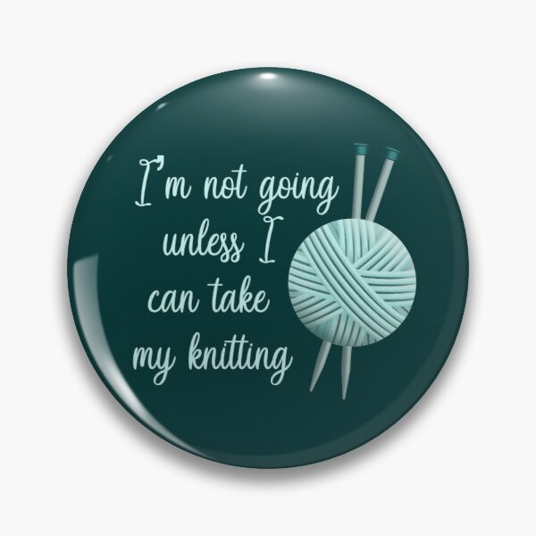 I'm Not Going Unless I Can Take My Knitting - Light Version Pin