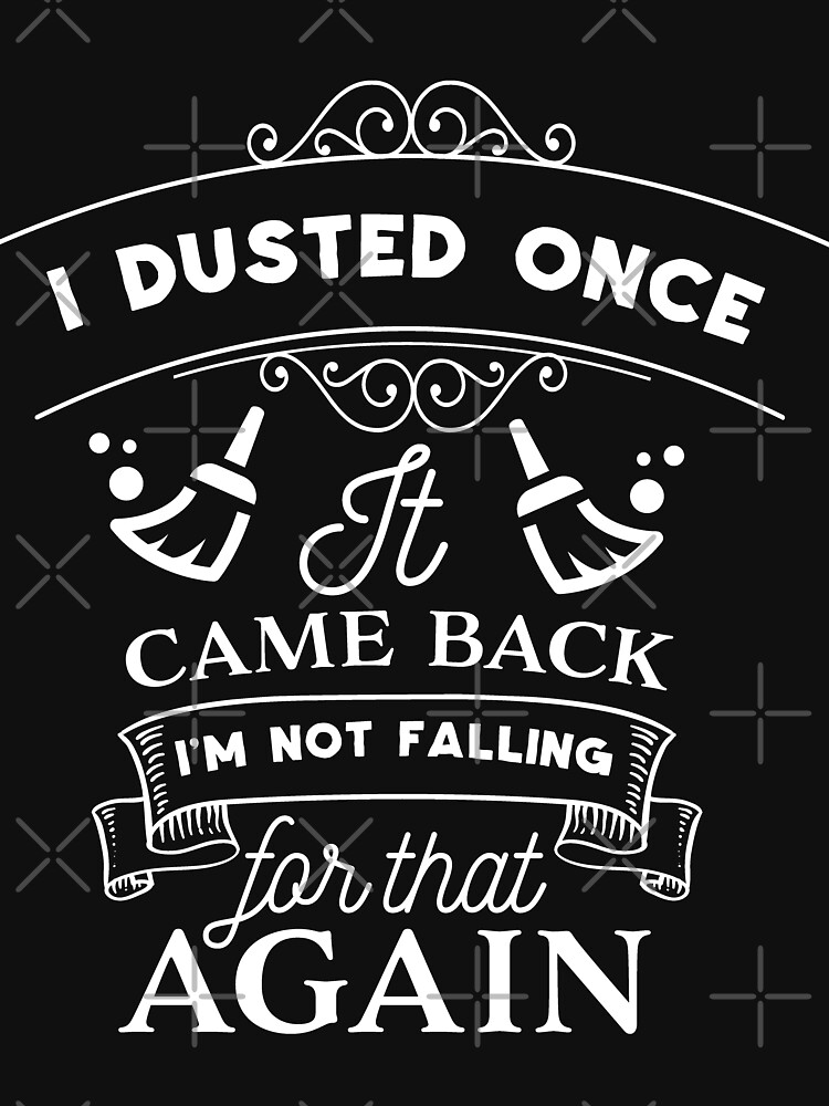 I Dusted Once It Came Back I'm Not Falling For by NextLVLShirts