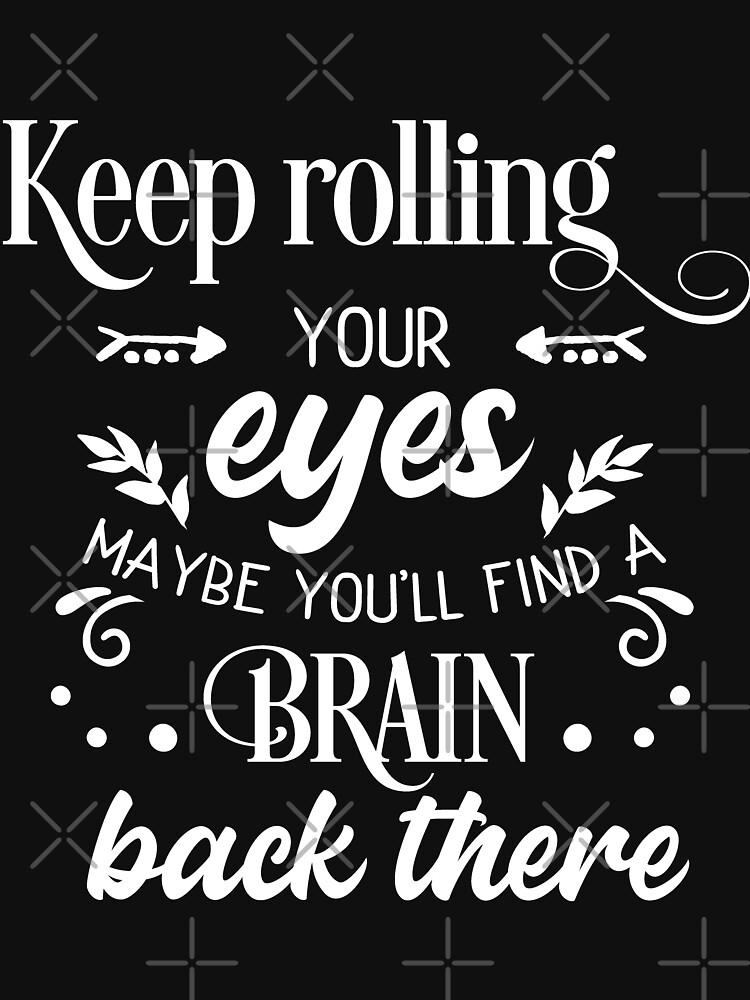 Keep Rolling Your Eyes, Maybe You'll Find A Brain by NextLVLShirts