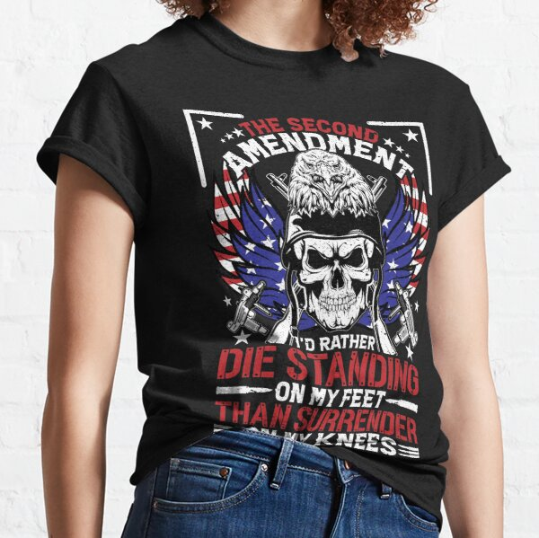 The Second Amendment, I'd Rather Die Standing On My Feet Than Surrender On My Knees Classic T-Shirt