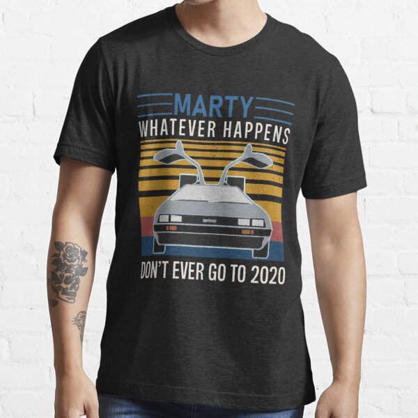 Marty Whatever Happens Vintage shirt, Don't Ever Go To 2020 Shirt, Funny Vintage Youth / Adult Tee / Sweatshirt / Hoodie /Long-Sleeve Gift For Men & Women Face Mask Essential T-Shirt