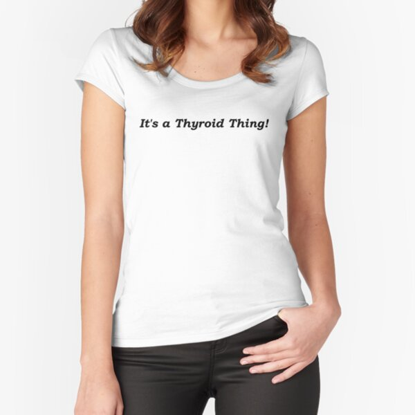 It's a Thyroid Thing! Fitted Scoop T-Shirt
