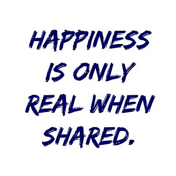 Happiness Is Only Real When Shared  by hfournier