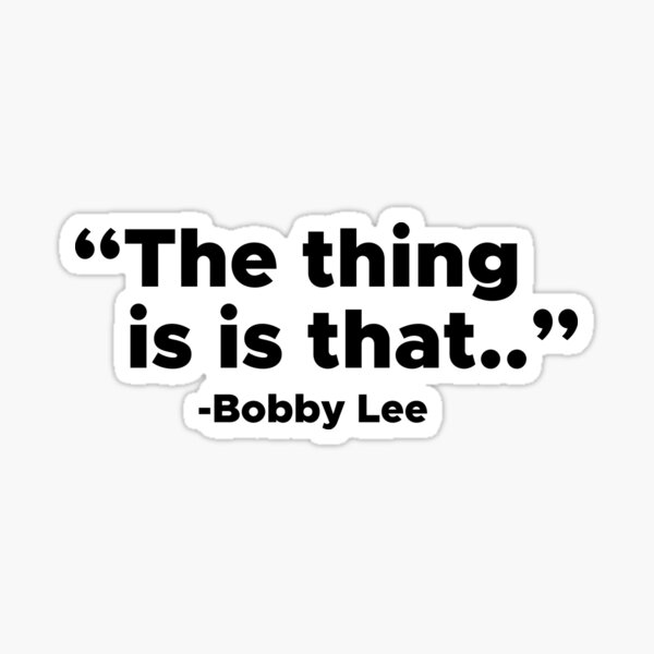 The Thing is is that - Bobby Lee Sticker