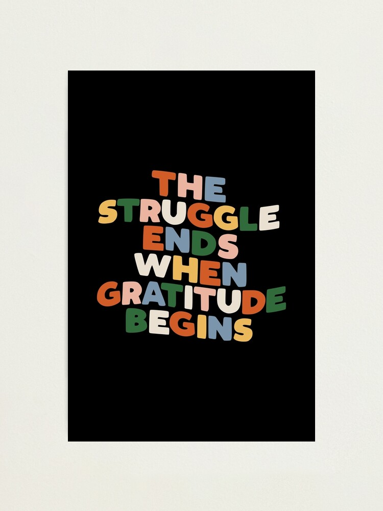 Alternate view of THE STRUGGLE ENDS WHEN GRATITUDE BEGINS red pink green yellow blue black and white Photographic Print